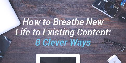 How to Breathe New Life to Existing Content: 8 Clever Ways